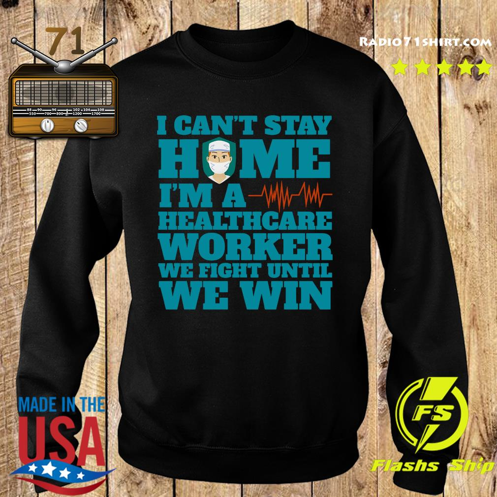 I Can't Stay Home I'm A Healthcare Worker We Fight Until We Win Shirt Sweater