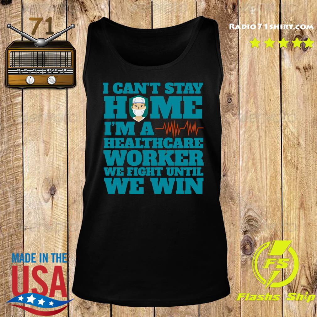 I Can't Stay Home I'm A Healthcare Worker We Fight Until We Win Shirt Tank top