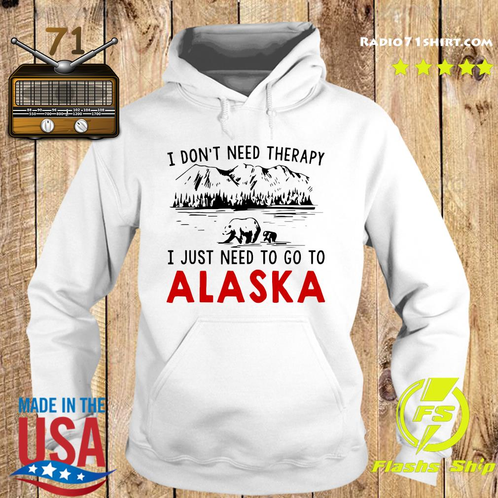 I Don't Need Therapy I Just Need To Go To Alaska Shirt Hoodie