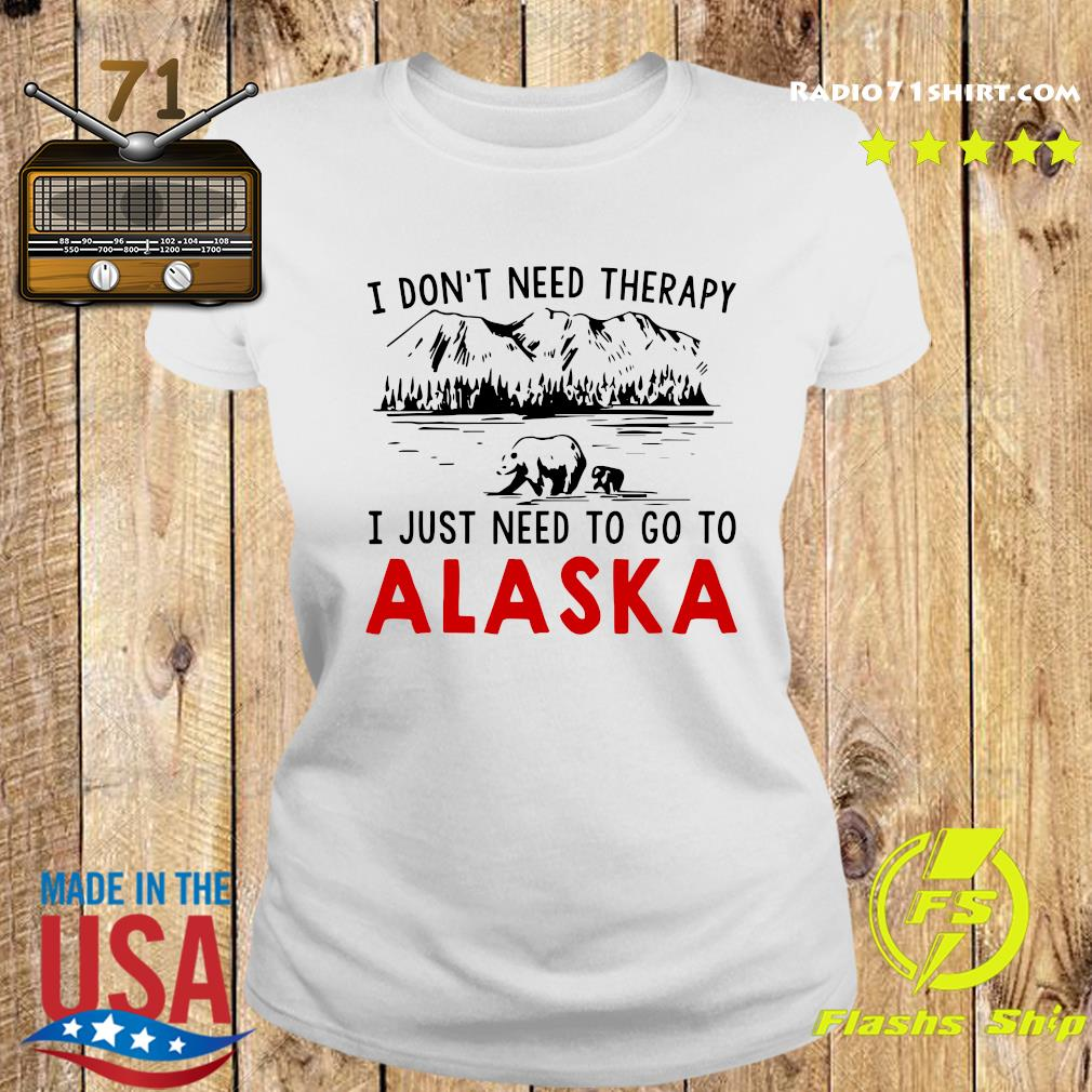 I Don't Need Therapy I Just Need To Go To Alaska Shirt Ladies tee
