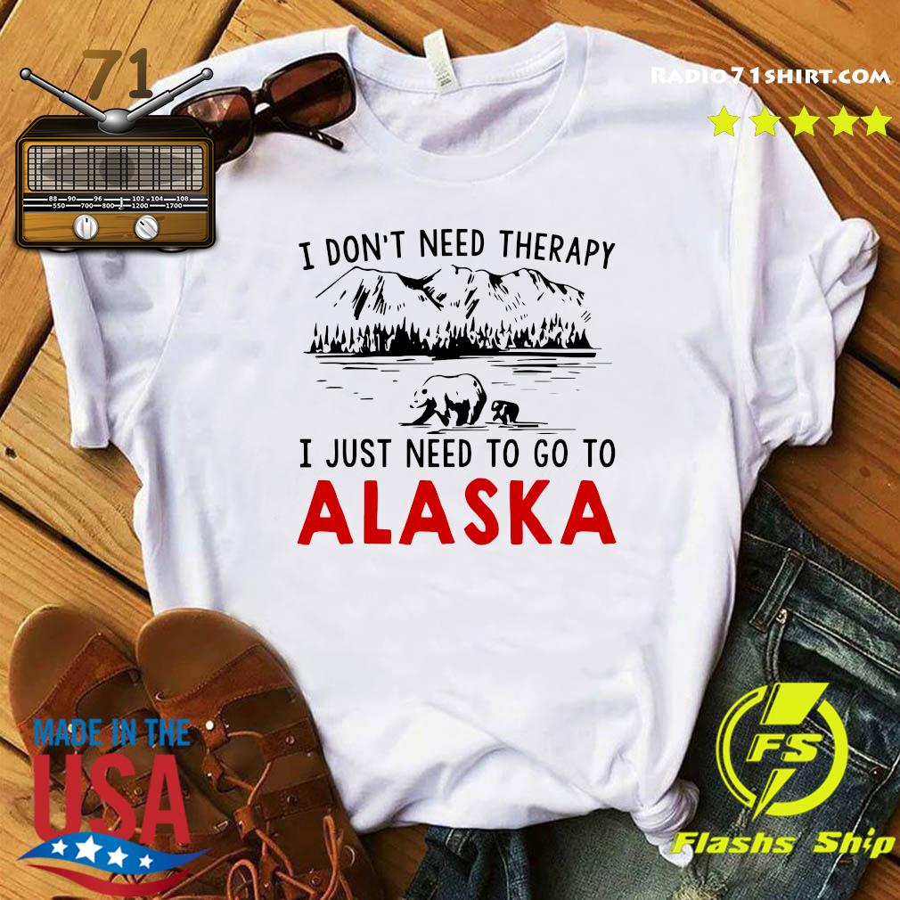 I Don't Need Therapy I Just Need To Go To Alaska Shirt
