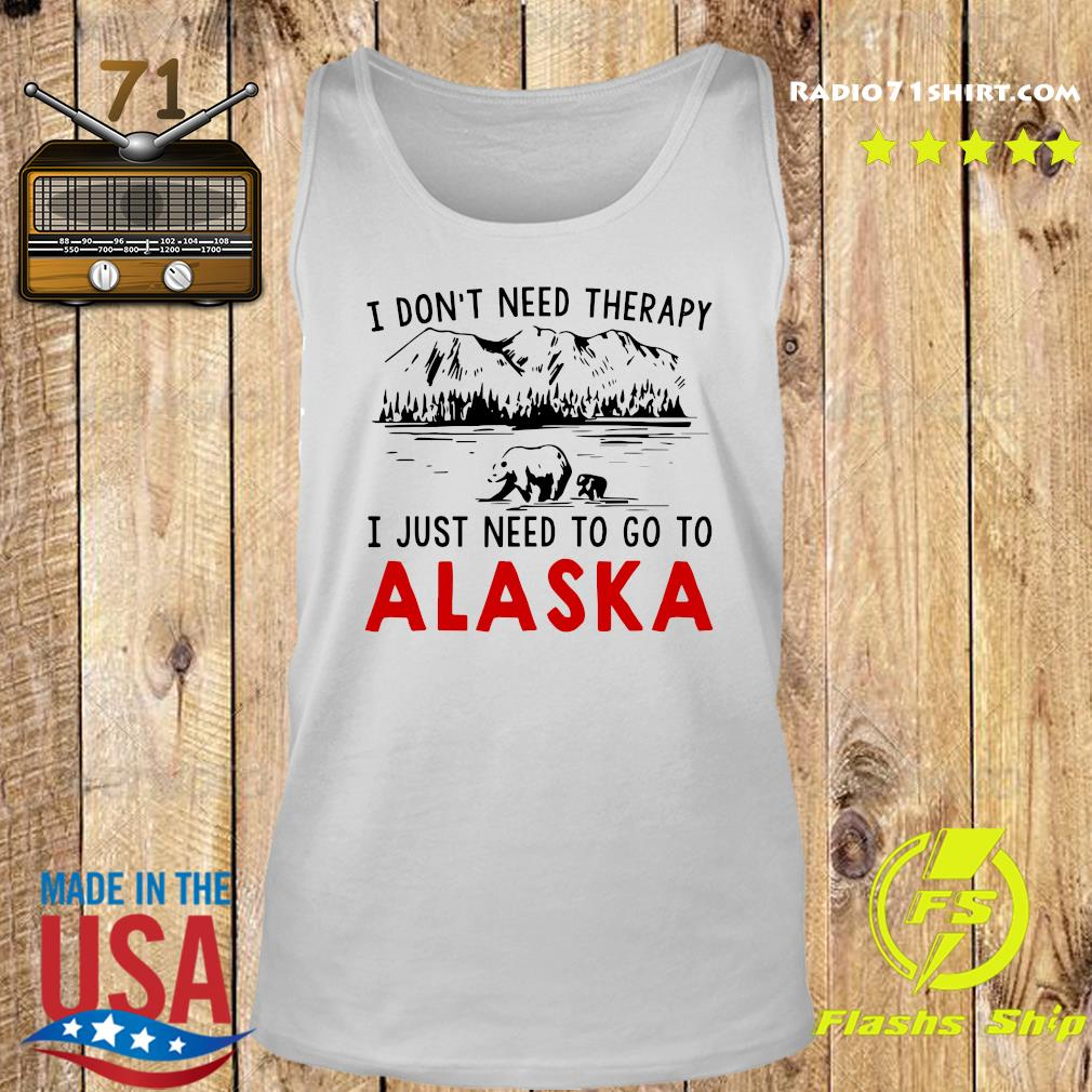 I Don't Need Therapy I Just Need To Go To Alaska Shirt Tank top
