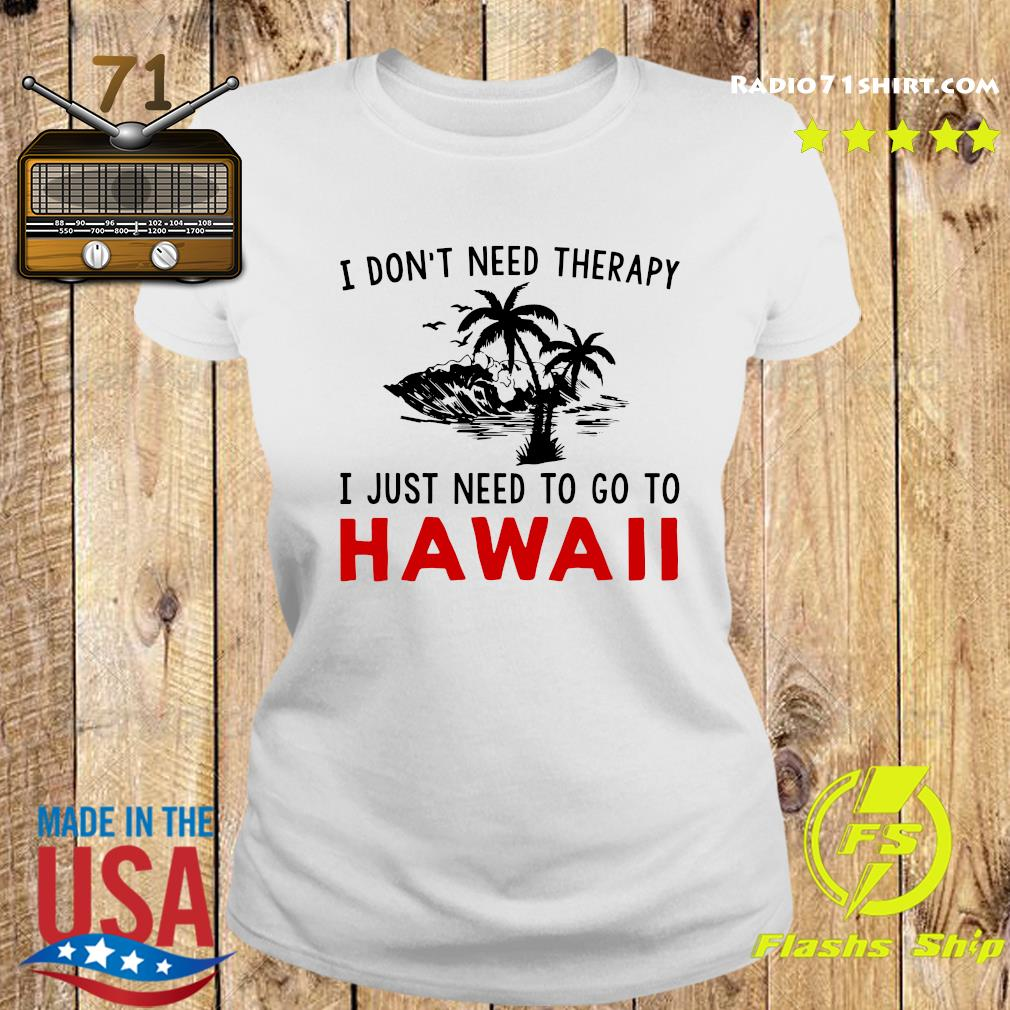 I Don't Need Therapy I Just Need To Go To Hawaii Shirt Ladies tee