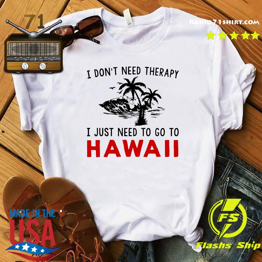 I Don't Need Therapy I Just Need To Go To Hawaii Shirt