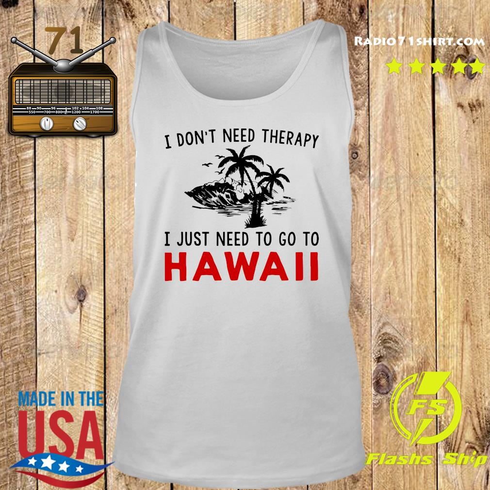 I Don't Need Therapy I Just Need To Go To Hawaii Shirt Tank top