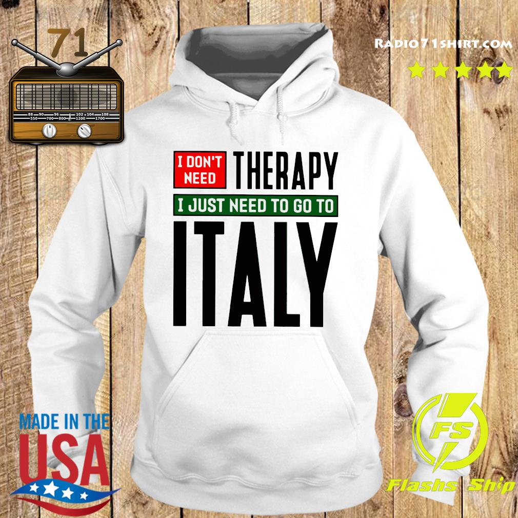 I Don't Need Therapy I Just Need To Go To Italy Shirt Hoodie