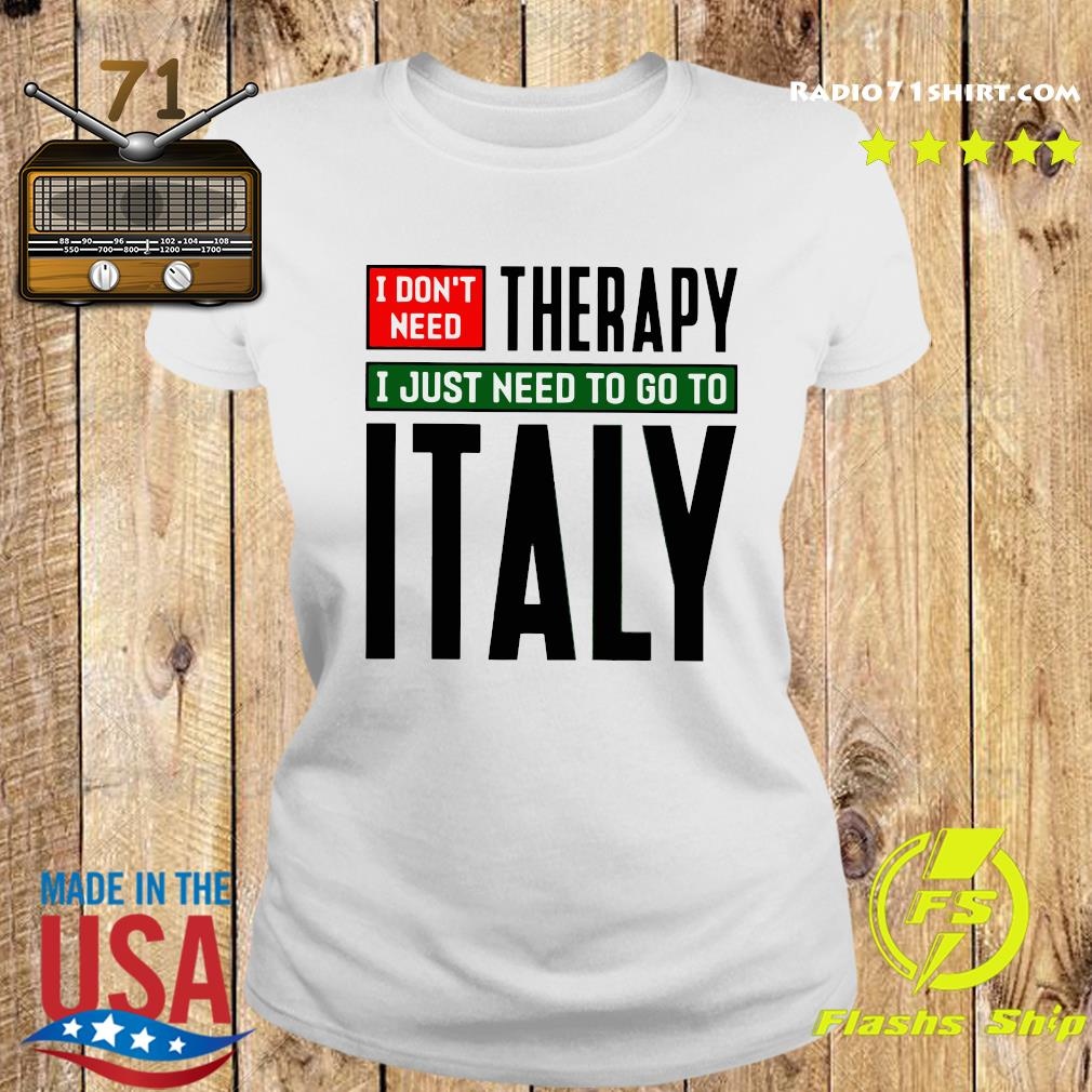 I Don't Need Therapy I Just Need To Go To Italy Shirt Ladies tee