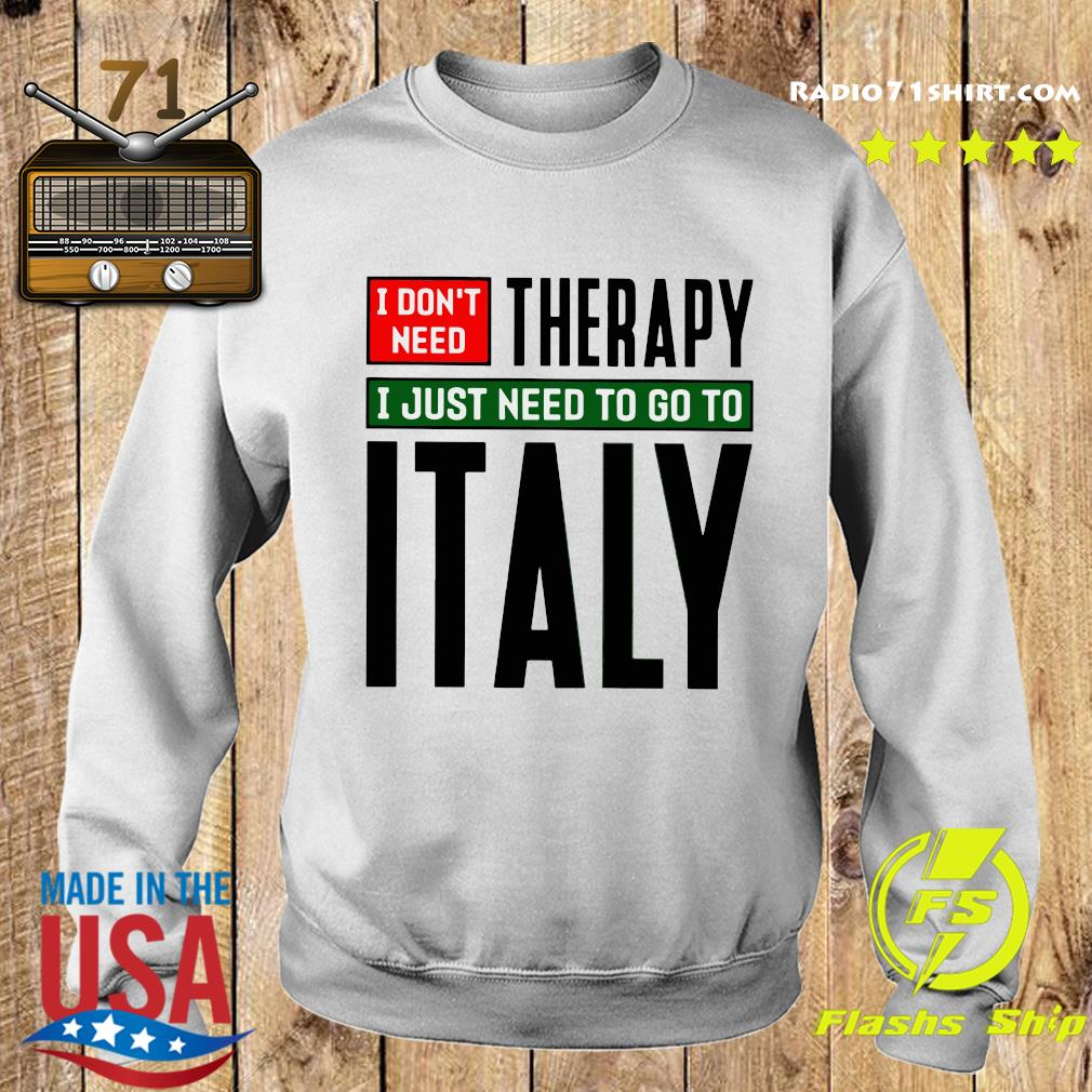 I Don't Need Therapy I Just Need To Go To Italy Shirt Sweater
