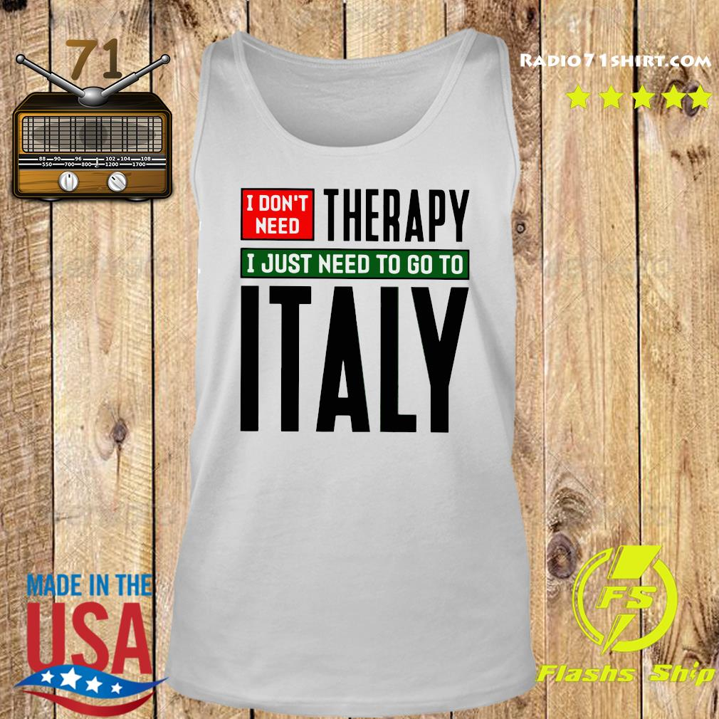 I Don't Need Therapy I Just Need To Go To Italy Shirt Tank top