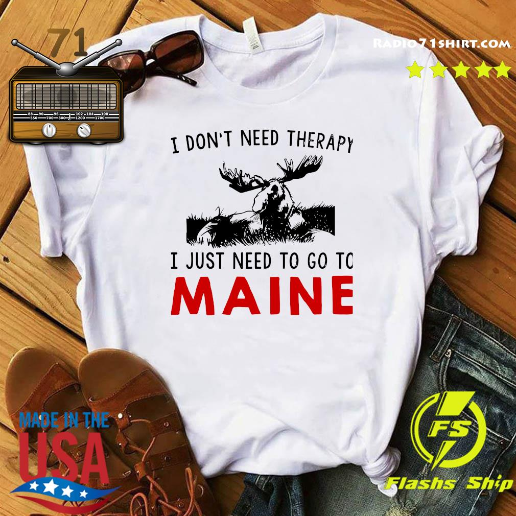 I Don't Need Therapy I Just Need To Go To Maine Shirt