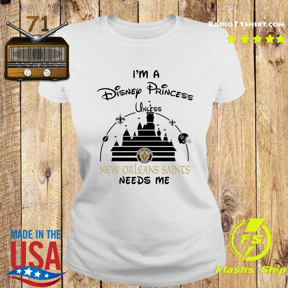 I'm A Disney Princess Unless New Orleans Saints Needs Me Shirt Ladies tee