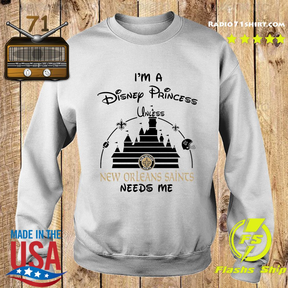 I'm A Disney Princess Unless New Orleans Saints Needs Me Shirt Sweater