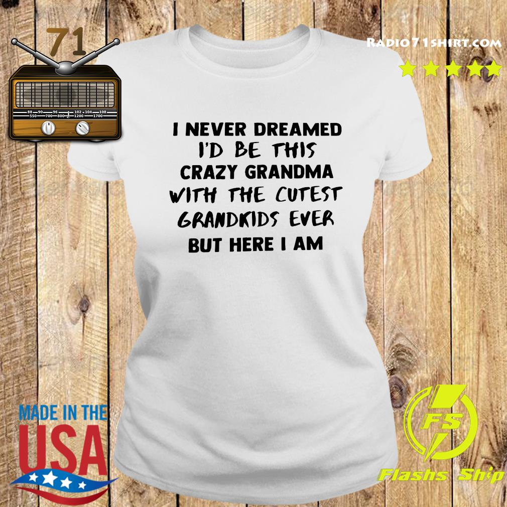 I Never Dreamed I'd Be This Crazy Grandma With The Cutest Grandkids Ever But Here I Am Shirt Ladies tee