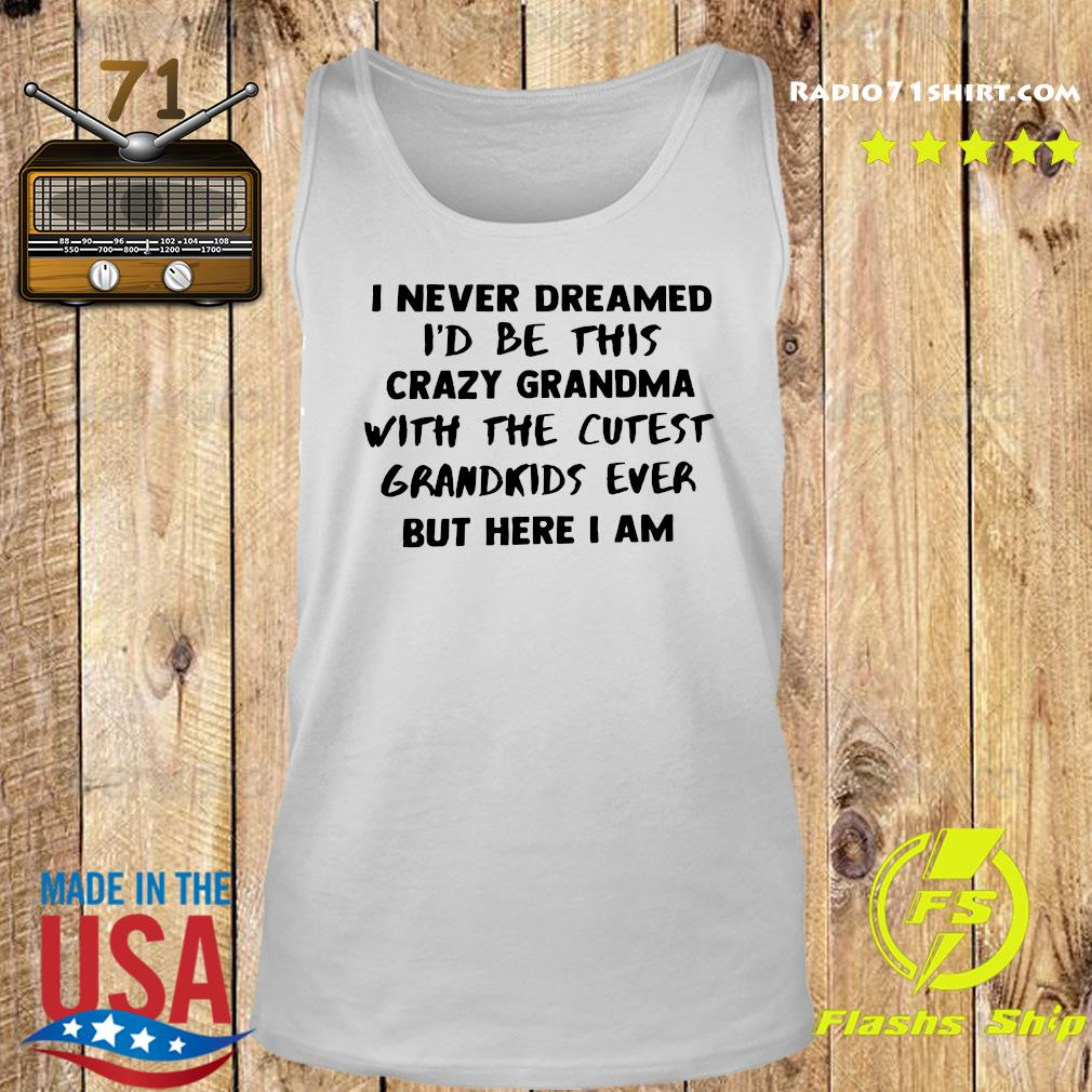 I Never Dreamed I'd Be This Crazy Grandma With The Cutest Grandkids Ever But Here I Am Shirt Tank top