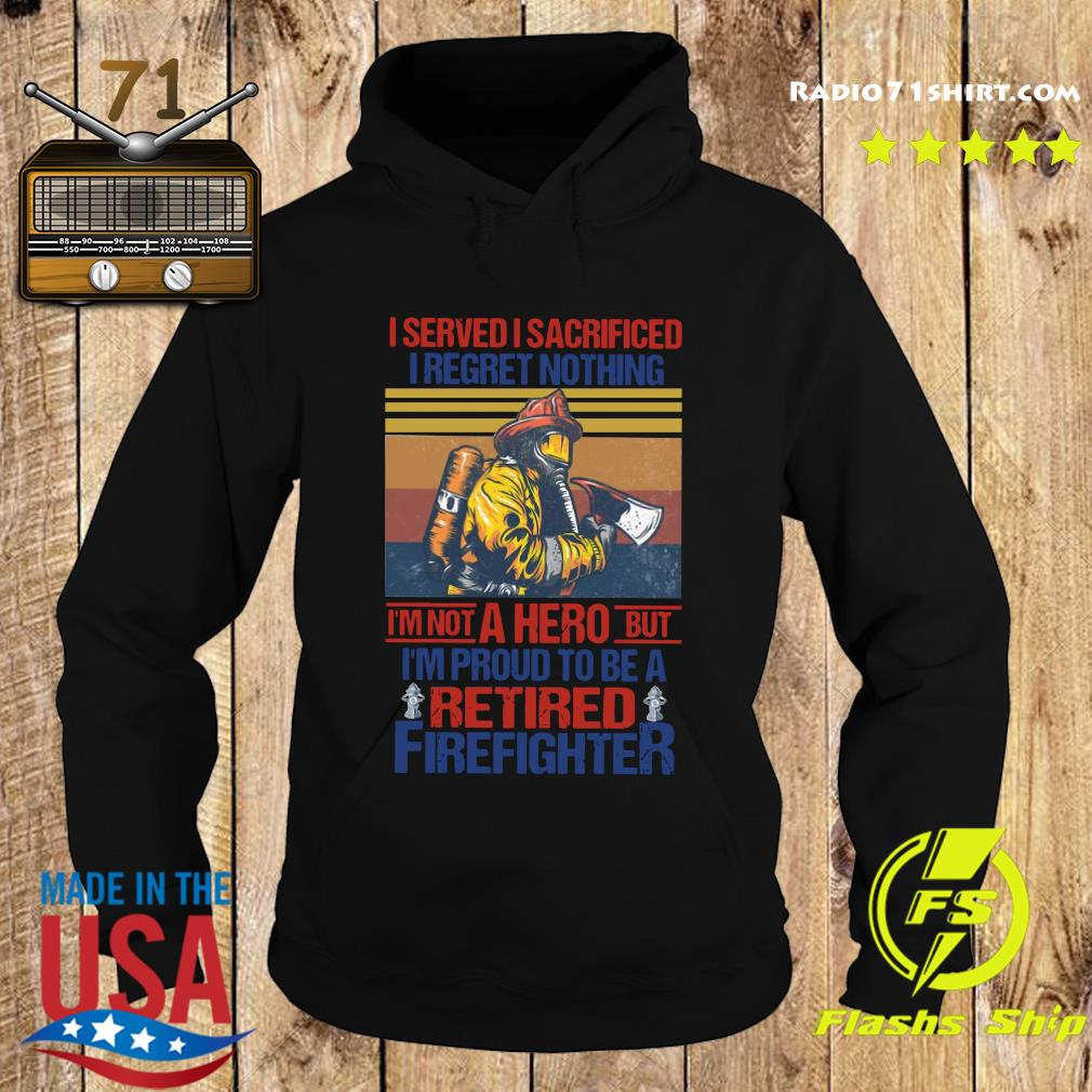 I Served I Sacrificed I Regret Nothing I'm Not A Hero But I'm Proud To Be A Retired Firefighter Vintage Shirt Hoodie