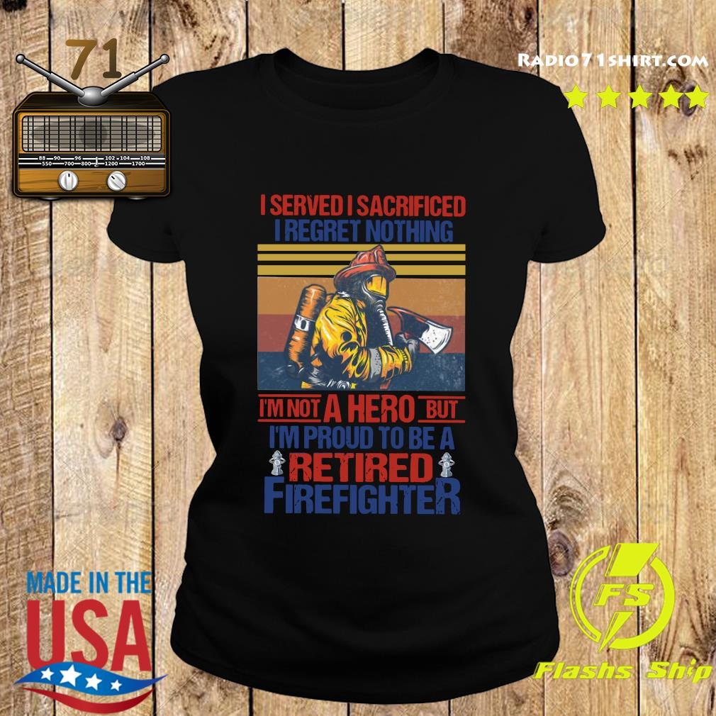 I Served I Sacrificed I Regret Nothing I'm Not A Hero But I'm Proud To Be A Retired Firefighter Vintage Shirt Ladies tee