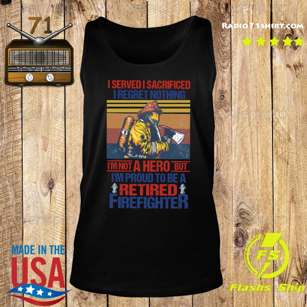I Served I Sacrificed I Regret Nothing I'm Not A Hero But I'm Proud To Be A Retired Firefighter Vintage Shirt Tank top