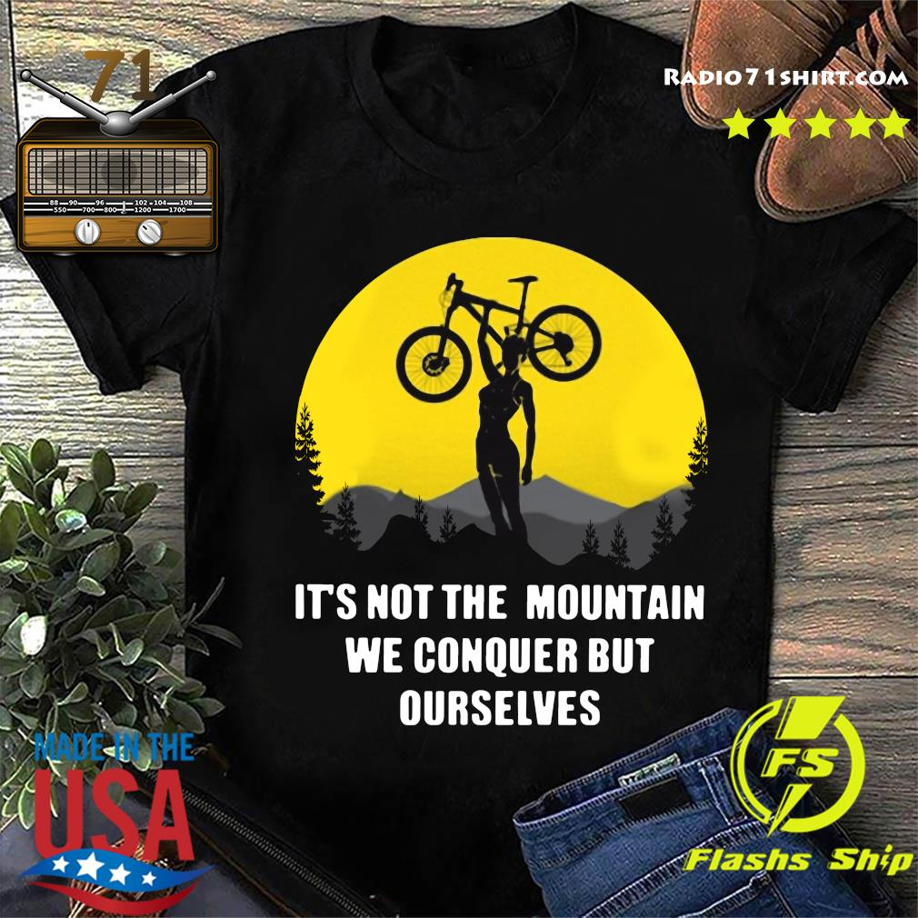 It's Not The Mountain We Conquer But Ourselves Mountain Biking Shirt
