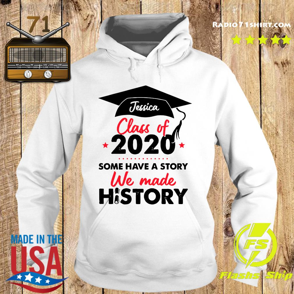 Jessica Class Of 2020 Some Have A Story We Made History Shirt Hoodie