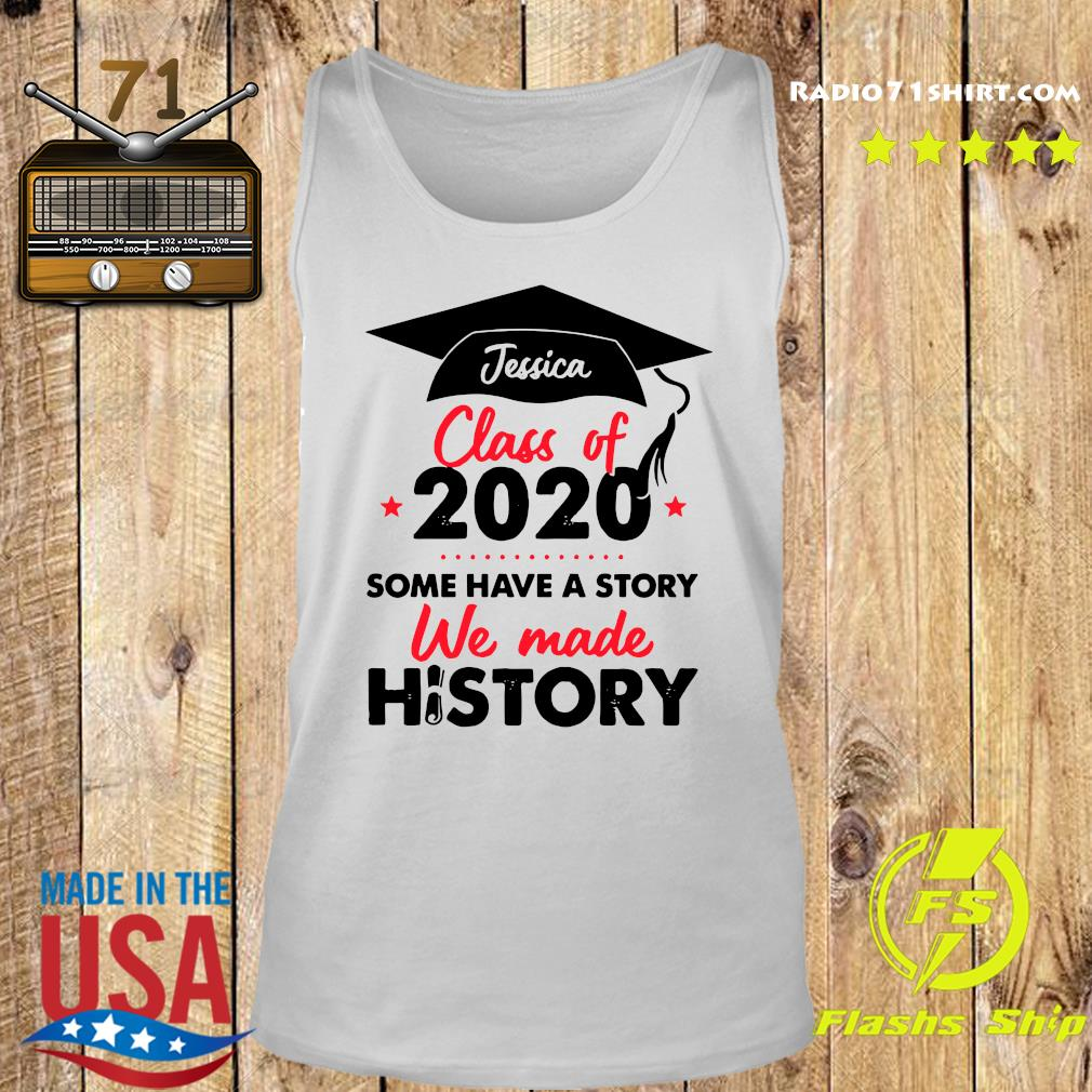 Jessica Class Of 2020 Some Have A Story We Made History Shirt Tank top