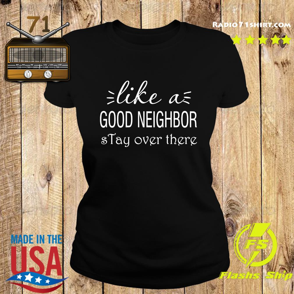 Like A Good Neighbor Stay Over There Shirt Ladies tee