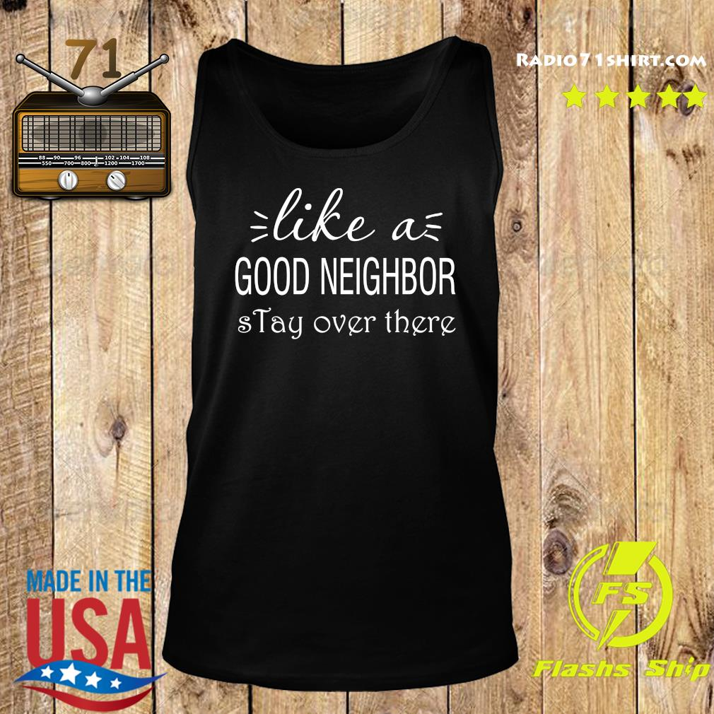 Like A Good Neighbor Stay Over There Shirt Tank top