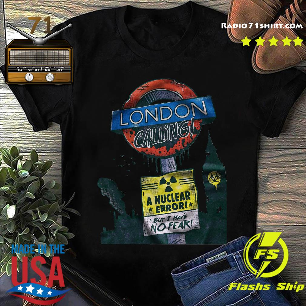 London Calling A Nuclear Error But I Have No Fear Shirt