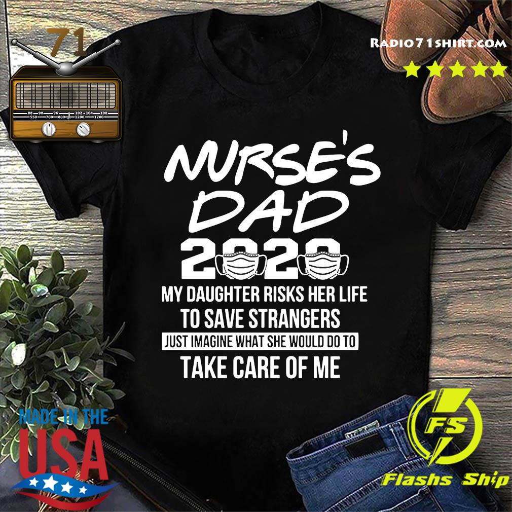 Nurse's Dad 2020 My Daughter Risks Her Life To Save Strangers Just Imagine What She Would Do To Take Care Of Me Shirt