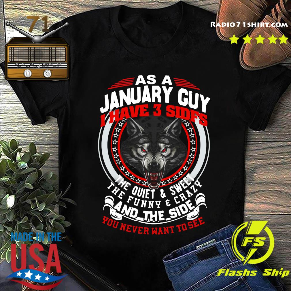 Official As A January Guy I Have 3 Sides The Quiet And Sweet The Funny And Crazy And The Side You Never Want To See Shirt