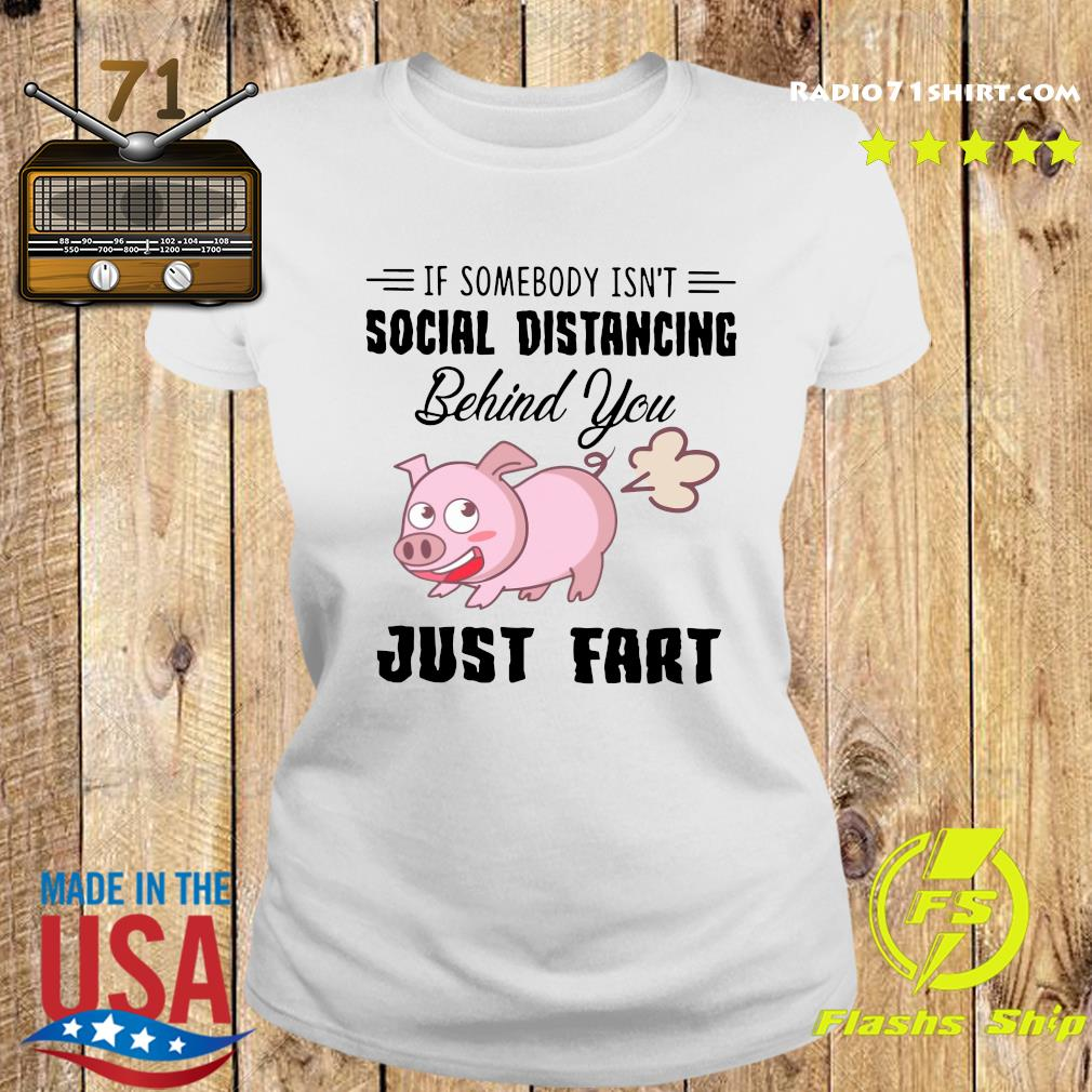 Pig If Somebody Isn't Social Distancing Behind You Just Fart Shirt Ladies tee