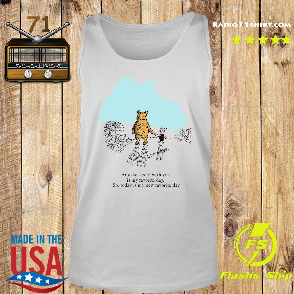 Pooh Bear And Piglet Any Day Spent With You Is My Favorite Day So Today Is My New Favorite Day Shirt Tank top