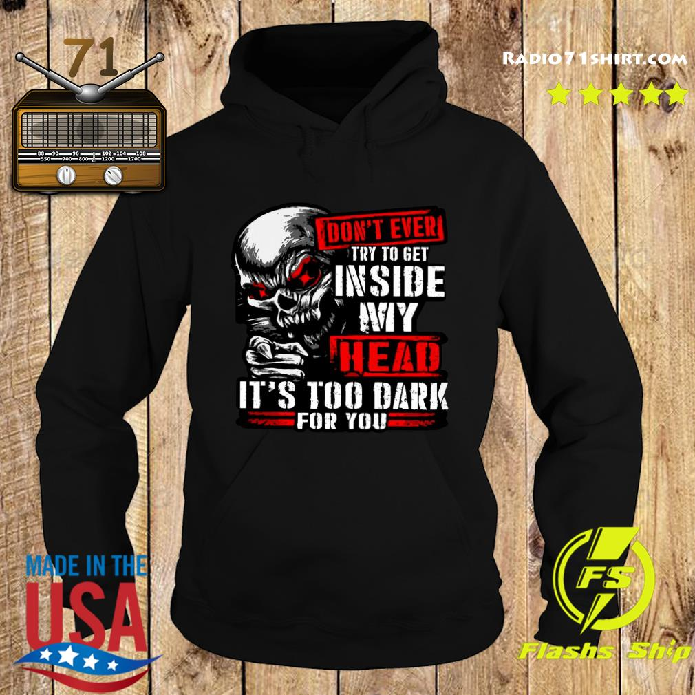 Skull Don't Ever Try To Get Inside My Head It's Too Dark For You Shirt Hoodie