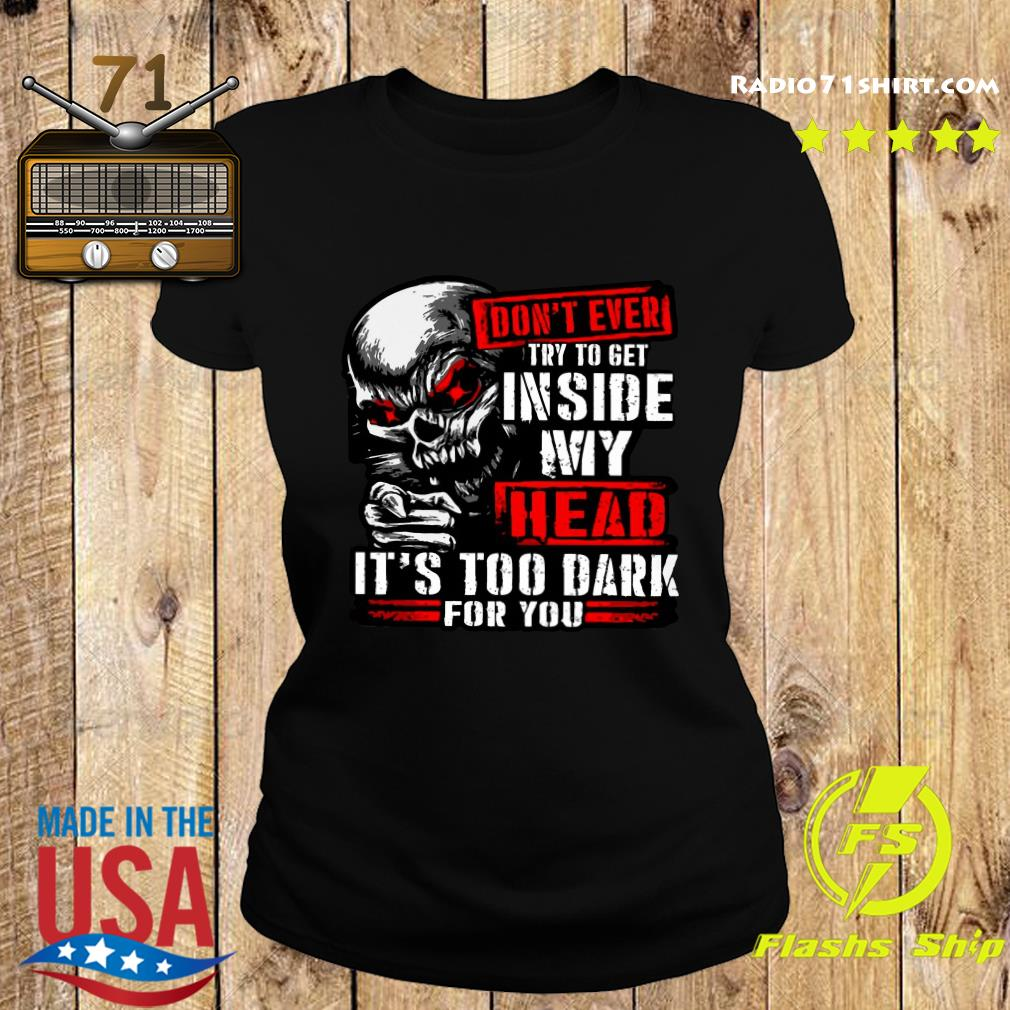 Skull Don't Ever Try To Get Inside My Head It's Too Dark For You Shirt Ladies tee