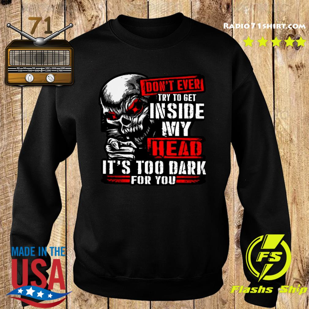 Skull Don't Ever Try To Get Inside My Head It's Too Dark For You Shirt Sweater