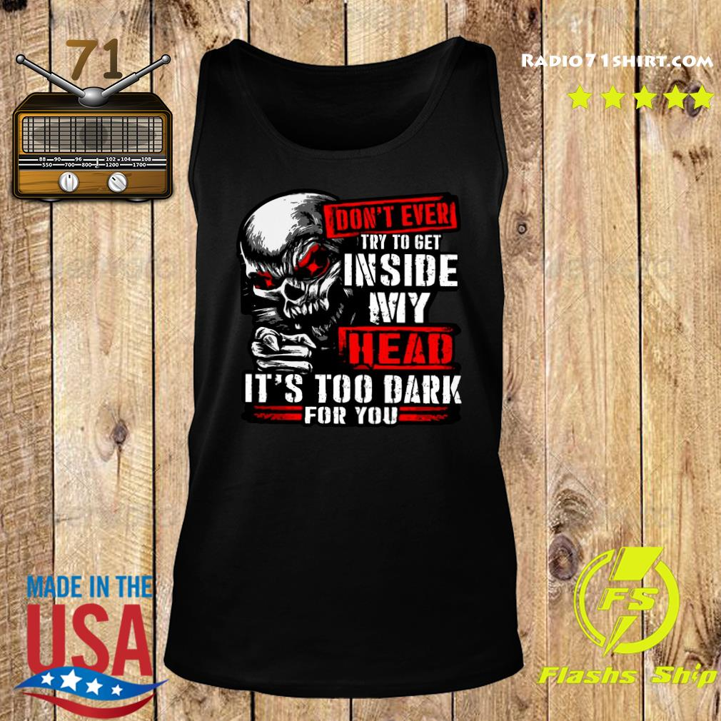 Skull Don't Ever Try To Get Inside My Head It's Too Dark For You Shirt Tank top