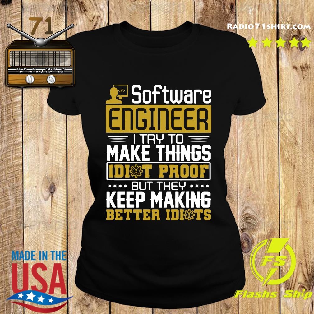 Software Engineer I Try To Make Things Idiot Proof But They Keep Making Better Idiots Shirt Ladies tee