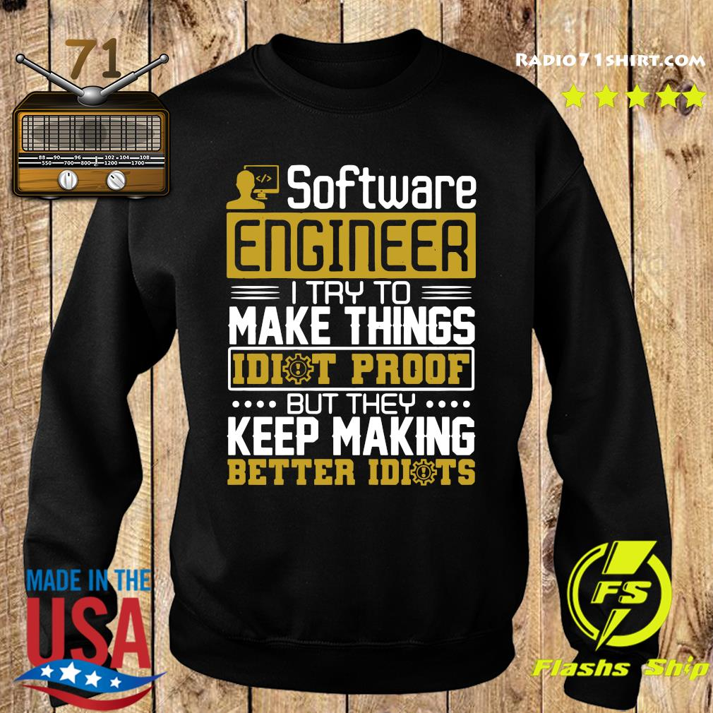 Software Engineer I Try To Make Things Idiot Proof But They Keep Making Better Idiots Shirt Sweater