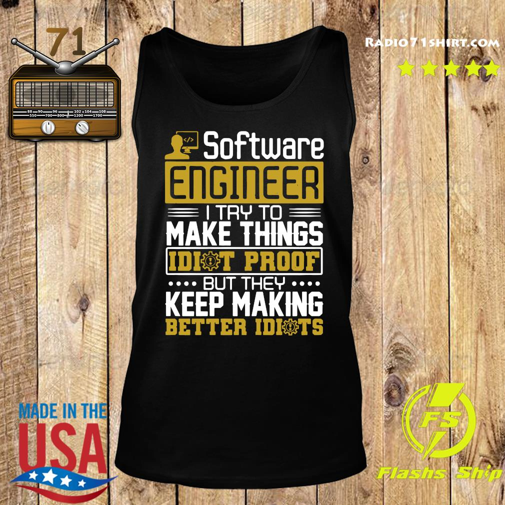 Software Engineer I Try To Make Things Idiot Proof But They Keep Making Better Idiots Shirt Tank top