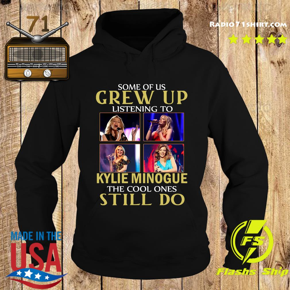 Some Of Us Grew Up Listening To Kylie Minogue The Cool Ones Still Do Shirt Hoodie