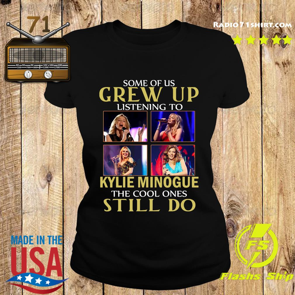 Some Of Us Grew Up Listening To Kylie Minogue The Cool Ones Still Do Shirt Ladies tee