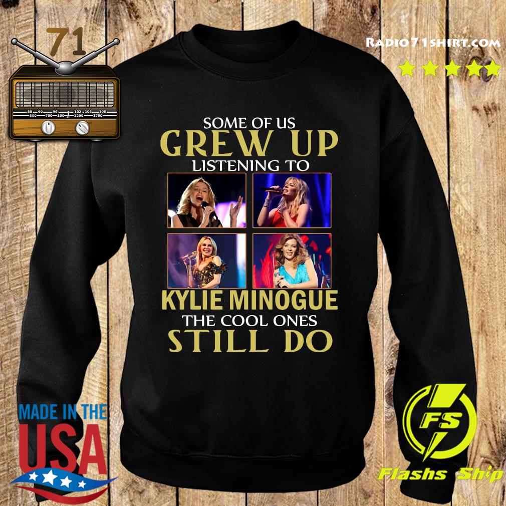 Some Of Us Grew Up Listening To Kylie Minogue The Cool Ones Still Do Shirt Sweater