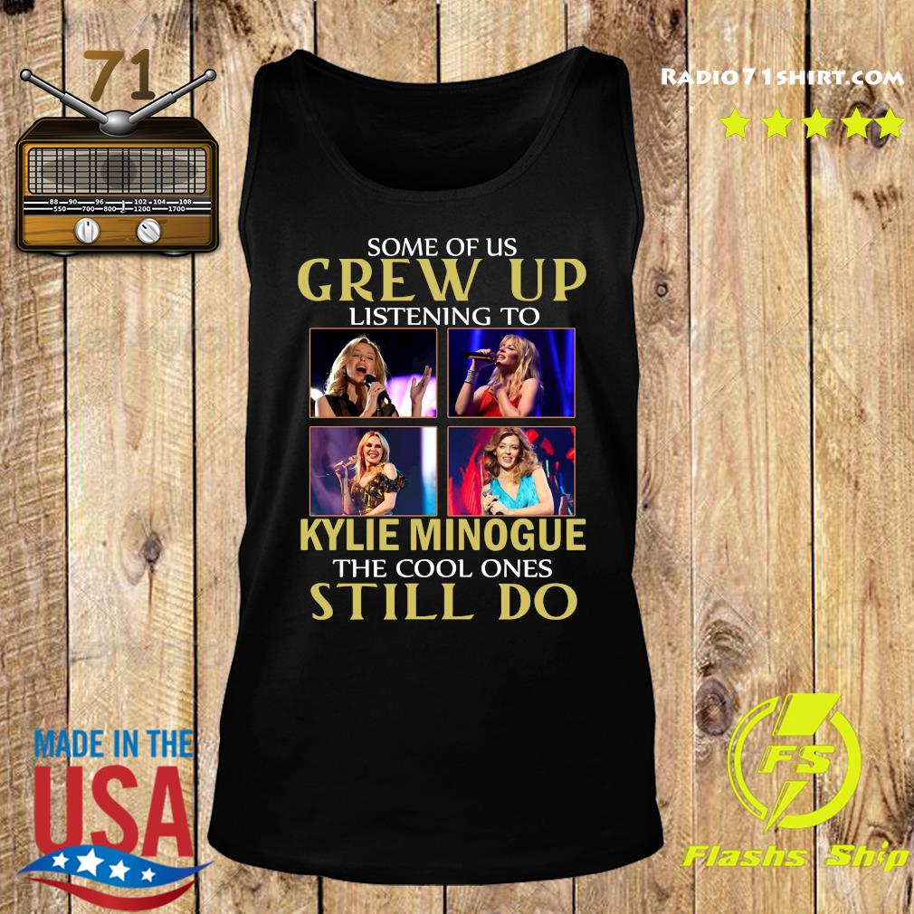 Some Of Us Grew Up Listening To Kylie Minogue The Cool Ones Still Do Shirt Tank top