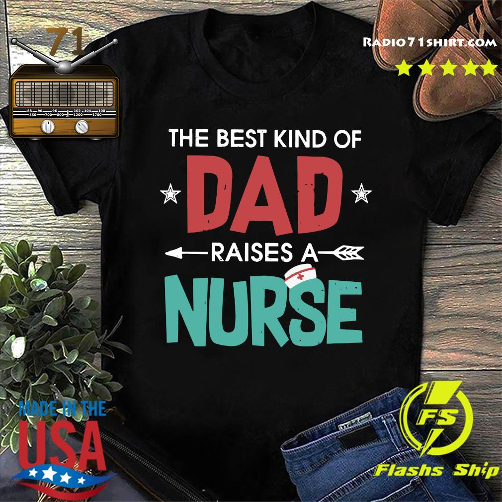 The Best Kind Of Dad Raises A Nurse Shirt