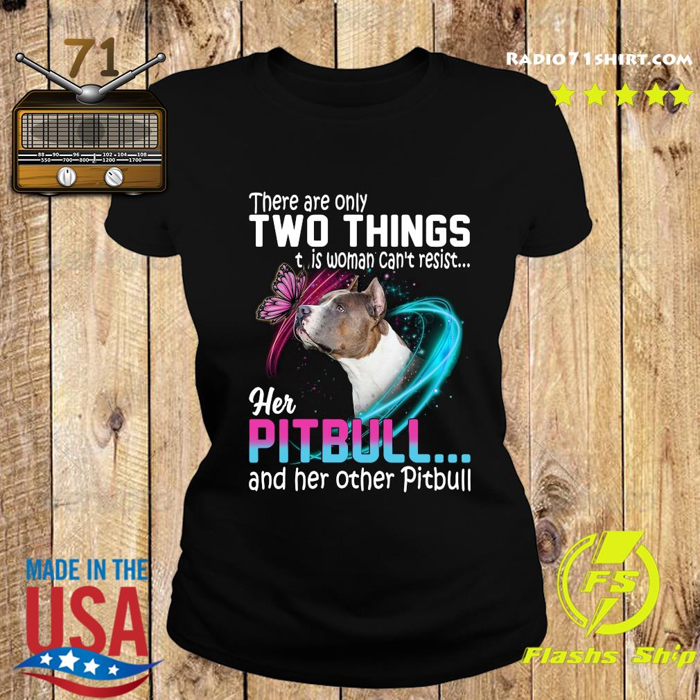 They are only two things it is woman can't resist her pitbull and her other pitbull s Ladies tee