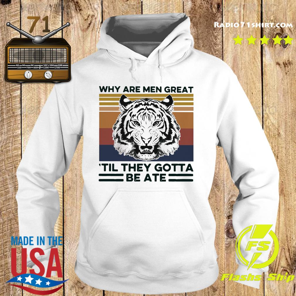 Tiger King Why Are Men Great 'til They Gotta Be Ate Shirt Hoodie