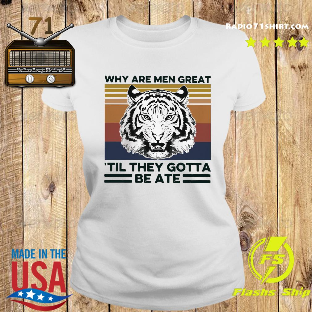 Tiger King Why Are Men Great 'til They Gotta Be Ate Shirt Ladies tee