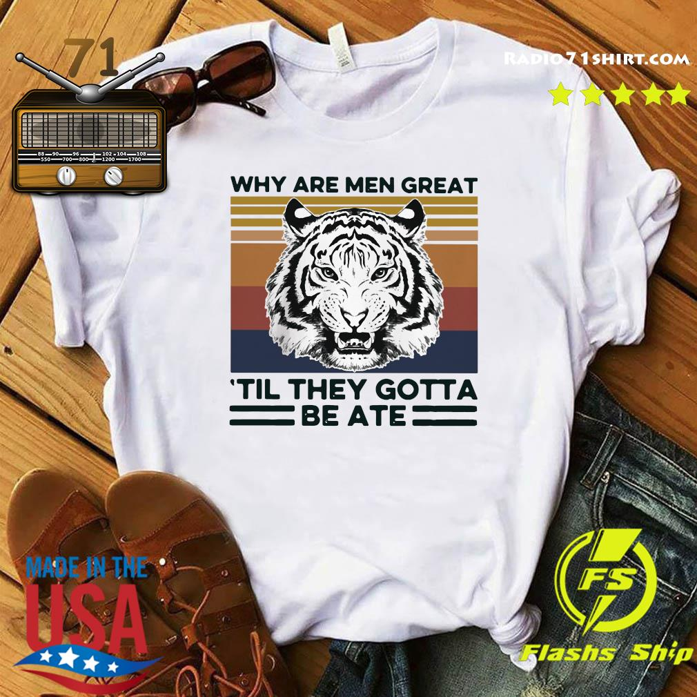 Tiger King Why Are Men Great 'til They Gotta Be Ate Shirt