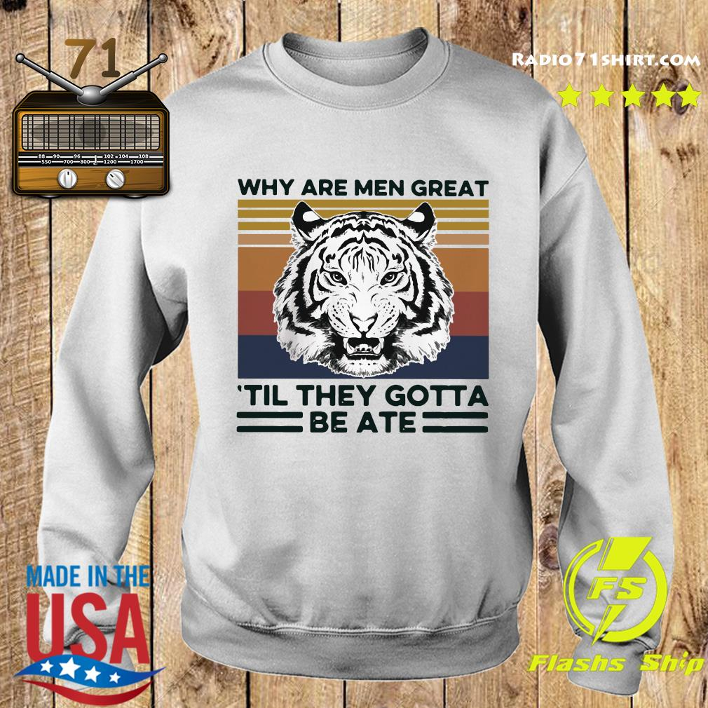 Tiger King Why Are Men Great 'til They Gotta Be Ate Shirt Sweater