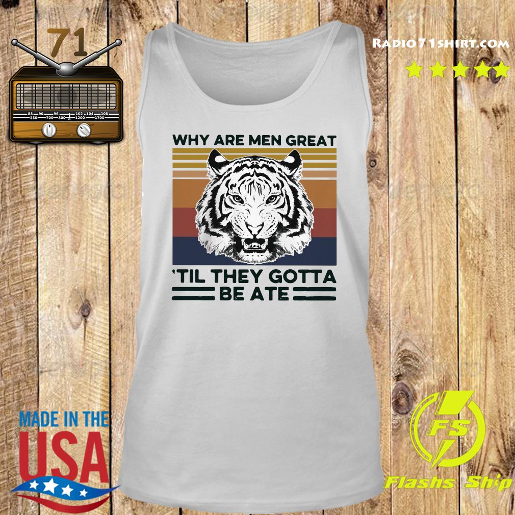 Tiger King Why Are Men Great 'til They Gotta Be Ate Shirt Tank top
