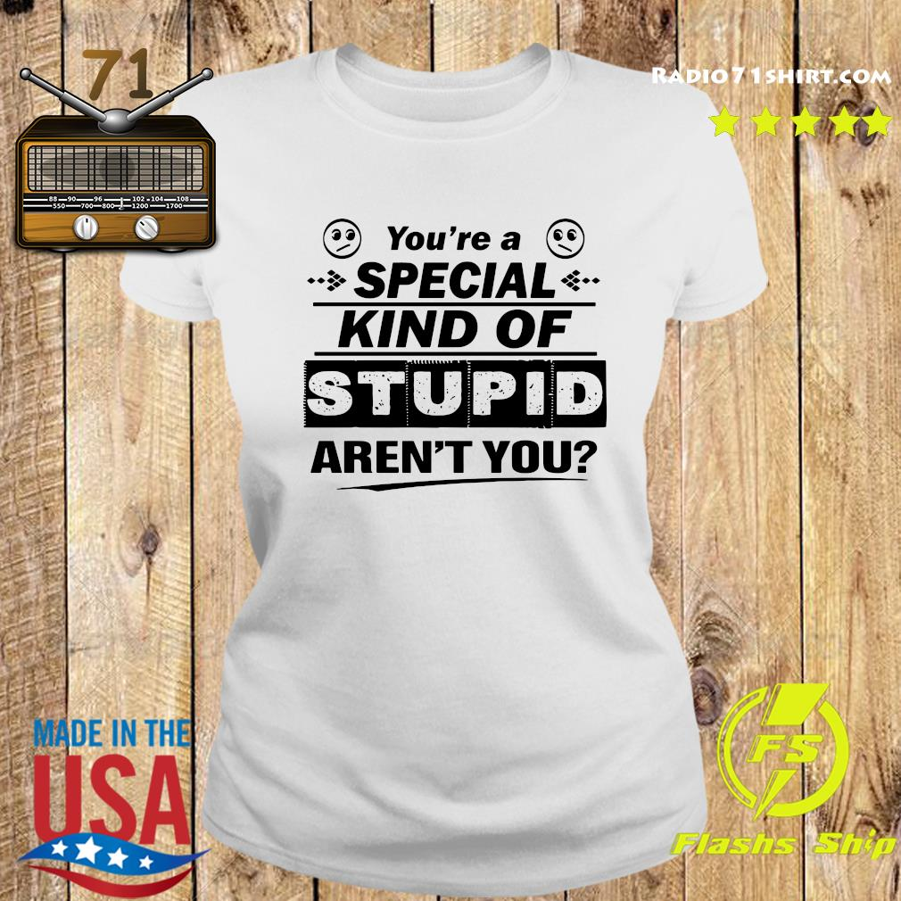 You're A Special Kind Of Stupid Aren't You Shirt Ladies tee